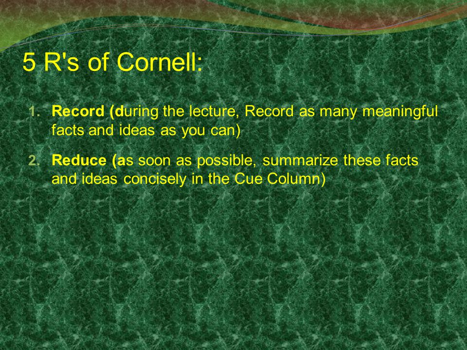 5 R's of Cornell: 1. Record (during the lecture, Record as many meaningful facts and ideas as you can) 2. Reduce (as soon as possible, summarize these