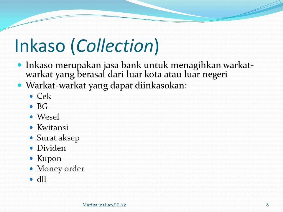 Inkaso (Collection) Proses penyelesaian inkaso terbagi menjadi: Inkaso berdokumen, dimana surat-surat yang diinkasokan disertai oleh dokumen yang mewakili surat/barang tersebut Inkaso tidak berdokumen, surat yang diinkasokan tidak diwakili dokumen yang mewakili surat/barang tersebut Marina malian,SE,Ak9