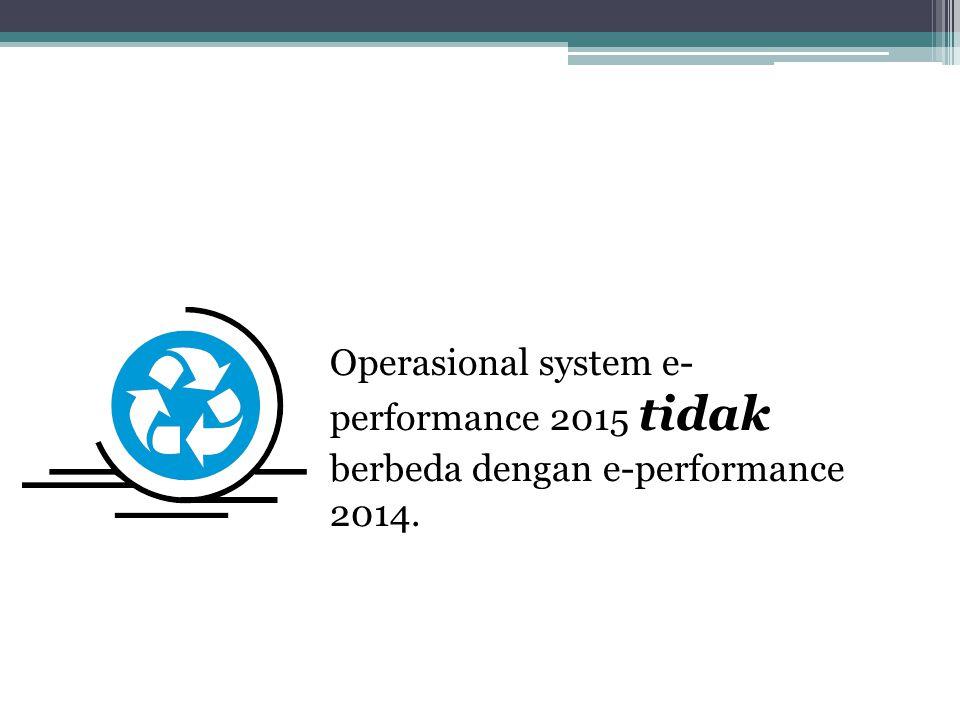 Operasional system e- performance 2015 tidak berbeda dengan e-performance 2014.