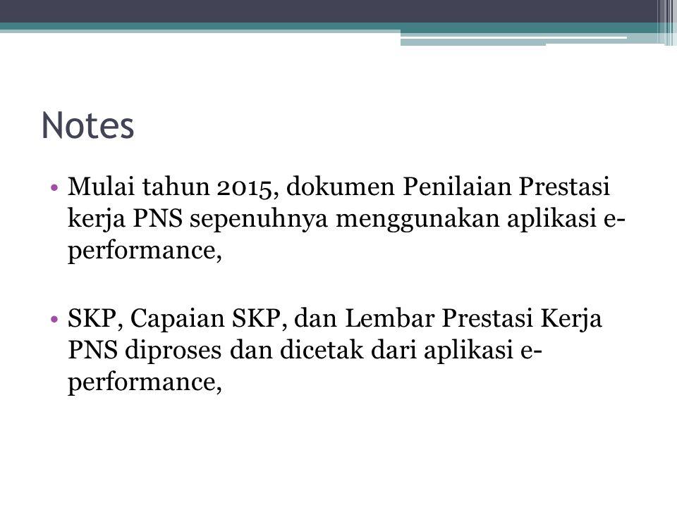 Notes Mulai tahun 2015, dokumen Penilaian Prestasi kerja PNS sepenuhnya menggunakan aplikasi e- performance, SKP, Capaian SKP, dan Lembar Prestasi Ker