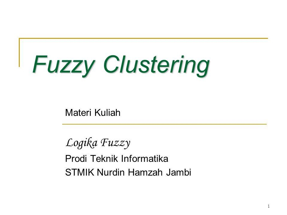 1 Fuzzy Clustering Materi Kuliah Logika Fuzzy Prodi Teknik Informatika STMIK Nurdin Hamzah Jambi