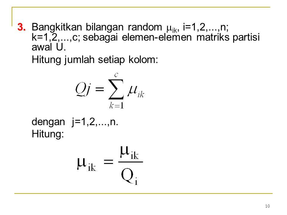 10 3. 3.Bangkitkan bilangan random  ik, i=1,2,...,n; k=1,2,...,c; sebagai elemen-elemen matriks partisi awal U. Hitung jumlah setiap kolom: dengan j=