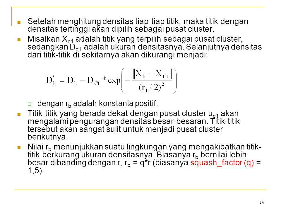16 Setelah menghitung densitas tiap-tiap titik, maka titik dengan densitas tertinggi akan dipilih sebagai pusat cluster. Misalkan X c1 adalah titik ya
