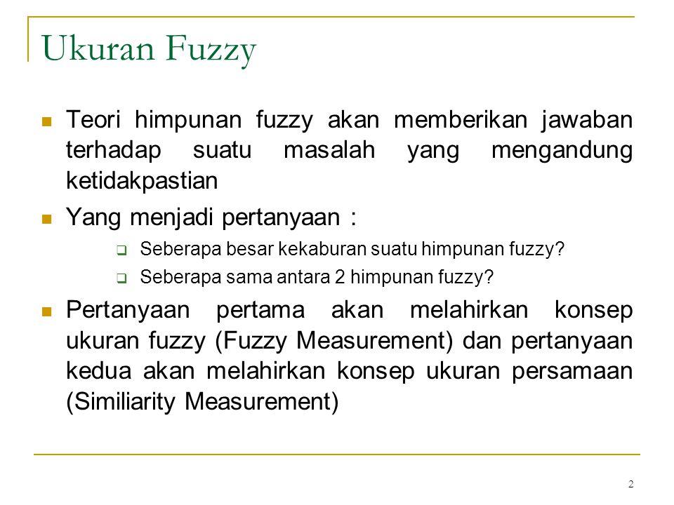 2 Ukuran Fuzzy Teori himpunan fuzzy akan memberikan jawaban terhadap suatu masalah yang mengandung ketidakpastian Yang menjadi pertanyaan :  Seberapa