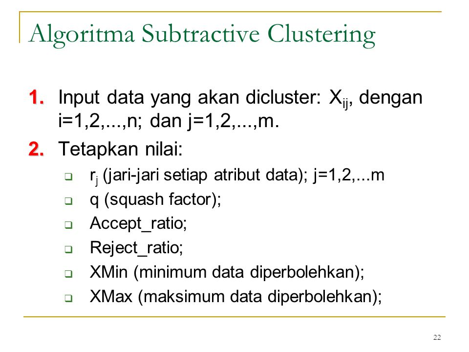22 Algoritma Subtractive Clustering 1. 1.Input data yang akan dicluster: X ij, dengan i=1,2,...,n; dan j=1,2,...,m. 2. 2.Tetapkan nilai:  r j (jari-j