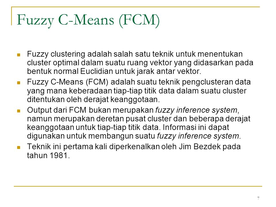 7 Fuzzy C-Means (FCM) Fuzzy clustering adalah salah satu teknik untuk menentukan cluster optimal dalam suatu ruang vektor yang didasarkan pada bentuk