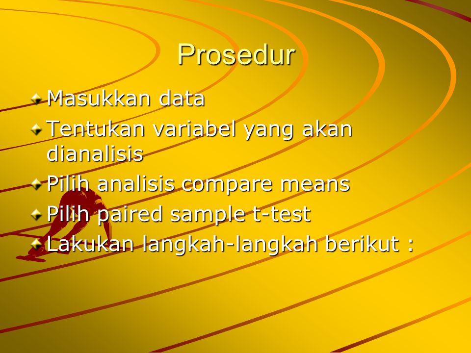 Prosedur Masukkan data Tentukan variabel yang akan dianalisis Pilih analisis compare means Pilih paired sample t-test Lakukan langkah-langkah berikut :