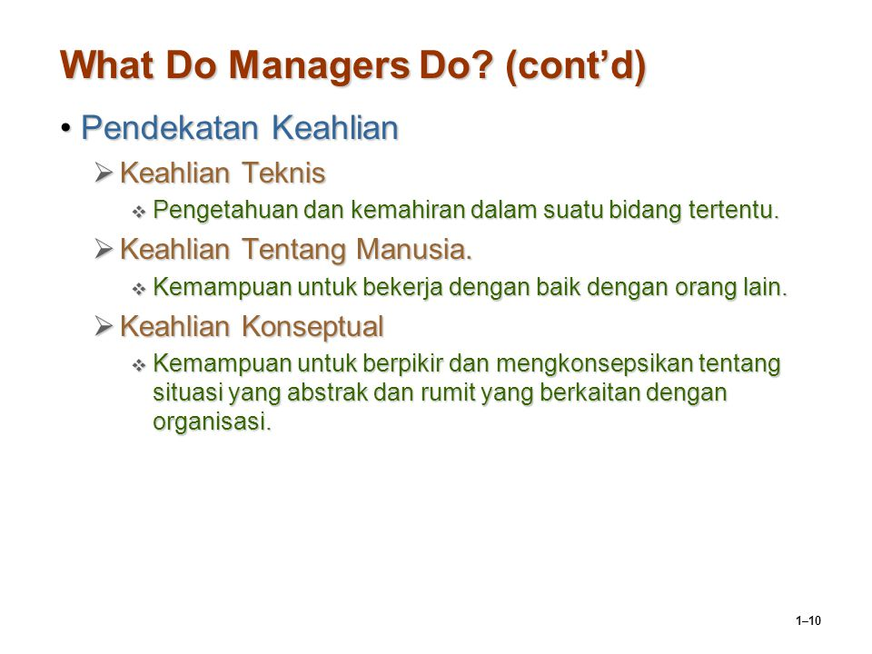 1–10 What Do Managers Do? (cont'd) Pendekatan KeahlianPendekatan Keahlian  Keahlian Teknis  Pengetahuan dan kemahiran dalam suatu bidang tertentu. 