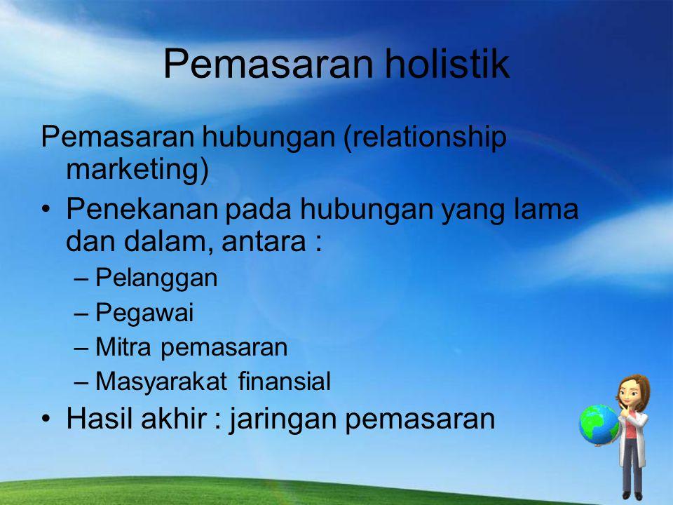 Pemasaran holistik Pemasaran hubungan (relationship marketing) Penekanan pada hubungan yang lama dan dalam, antara : –Pelanggan –Pegawai –Mitra pemasa