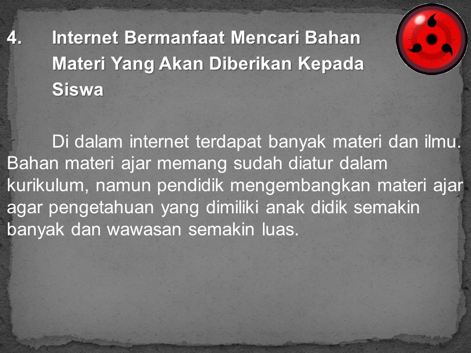 4.Internet Bermanfaat Mencari Bahan Materi Yang Akan Diberikan Kepada Siswa Di dalam internet terdapat banyak materi dan ilmu. Bahan materi ajar meman
