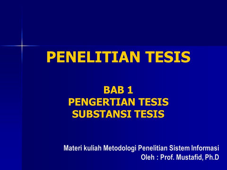 PENELITIAN TESIS BAB 1 PENGERTIAN TESIS SUBSTANSI TESIS Materi kuliah Metodologi Penelitian Sistem Informasi Oleh : Prof. Mustafid, Ph.D