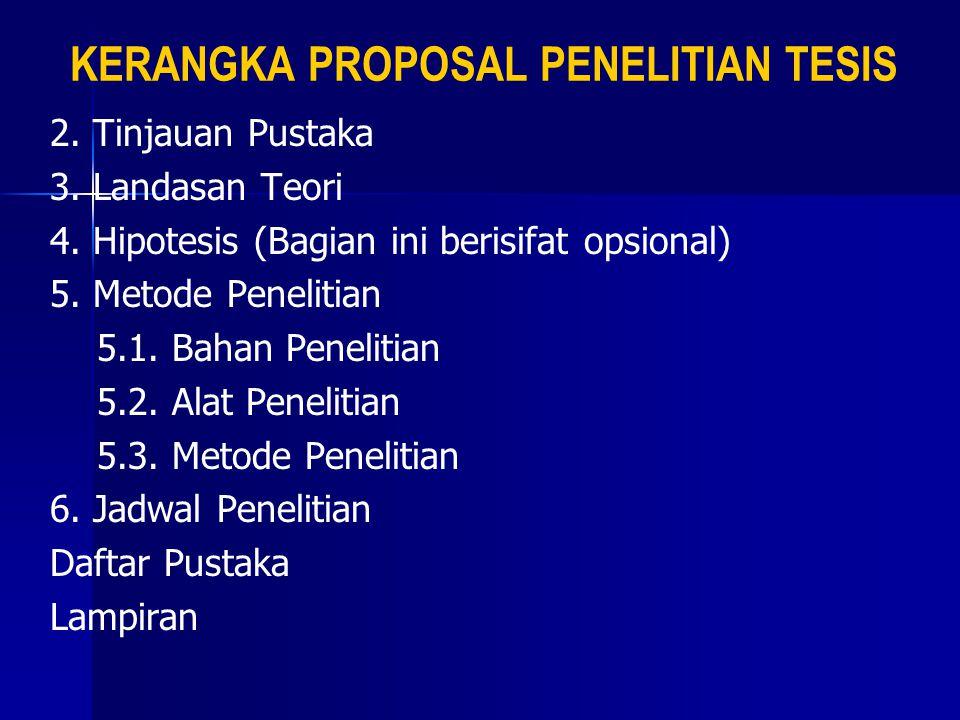 KERANGKA PROPOSAL PENELITIAN TESIS 2. Tinjauan Pustaka 3. Landasan Teori 4. Hipotesis (Bagian ini berisifat opsional) 5. Metode Penelitian 5.1. Bahan