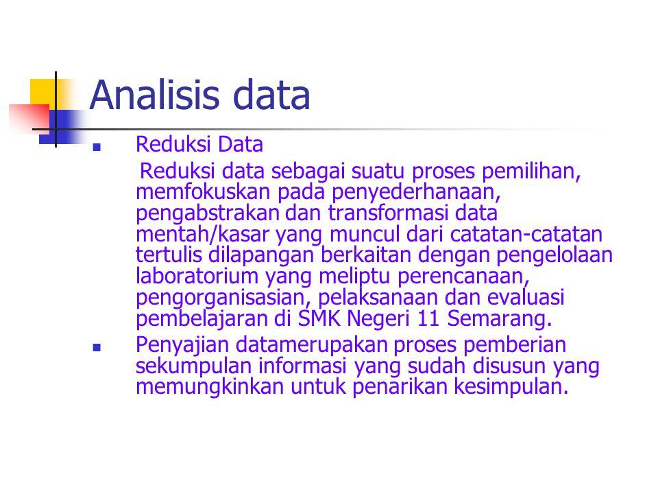 Analisis data Reduksi Data Reduksi data sebagai suatu proses pemilihan, memfokuskan pada penyederhanaan, pengabstrakan dan transformasi data mentah/kasar yang muncul dari catatan-catatan tertulis dilapangan berkaitan dengan pengelolaan laboratorium yang meliptu perencanaan, pengorganisasian, pelaksanaan dan evaluasi pembelajaran di SMK Negeri 11 Semarang.