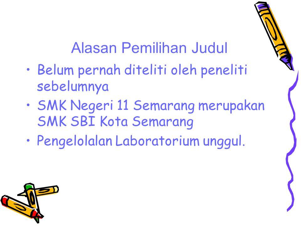 Alasan Pemilihan Judul Belum pernah diteliti oleh peneliti sebelumnya SMK Negeri 11 Semarang merupakan SMK SBI Kota Semarang Pengelolalan Laboratorium unggul.