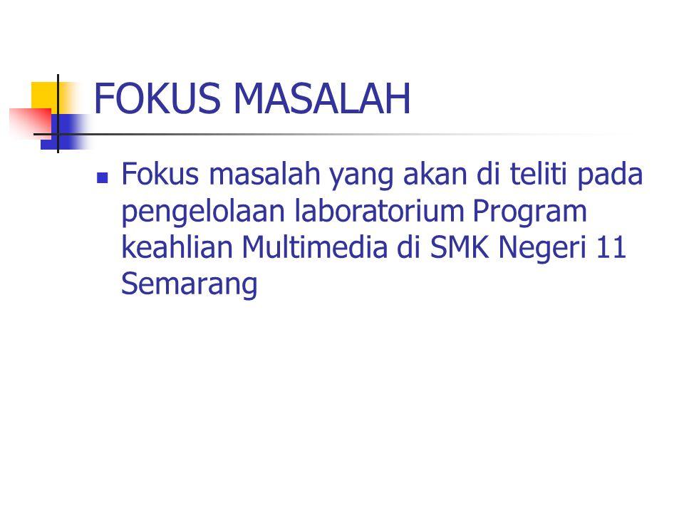 FOKUS MASALAH Fokus masalah yang akan di teliti pada pengelolaan laboratorium Program keahlian Multimedia di SMK Negeri 11 Semarang