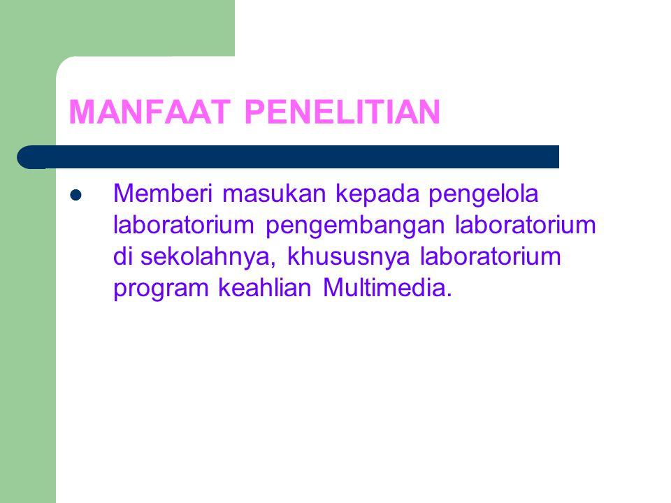 MANFAAT PENELITIAN Memberi masukan kepada pengelola laboratorium pengembangan laboratorium di sekolahnya, khususnya laboratorium program keahlian Multimedia.