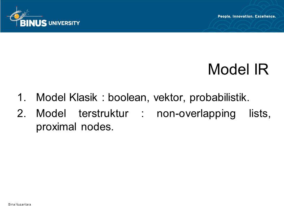 Bina Nusantara Model IR 1.Model Klasik : boolean, vektor, probabilistik. 2.Model terstruktur : non-overlapping lists, proximal nodes.