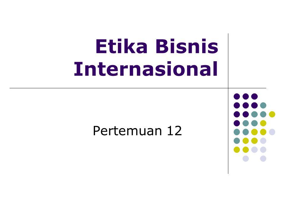 Etika Bisnis Internasional Pertemuan 12