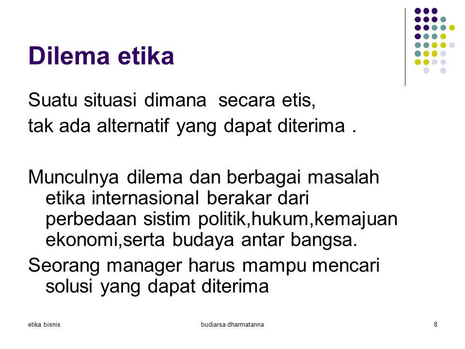 etika bisnisbudiarsa dharmatanna8 Dilema etika Suatu situasi dimana secara etis, tak ada alternatif yang dapat diterima. Munculnya dilema dan berbagai