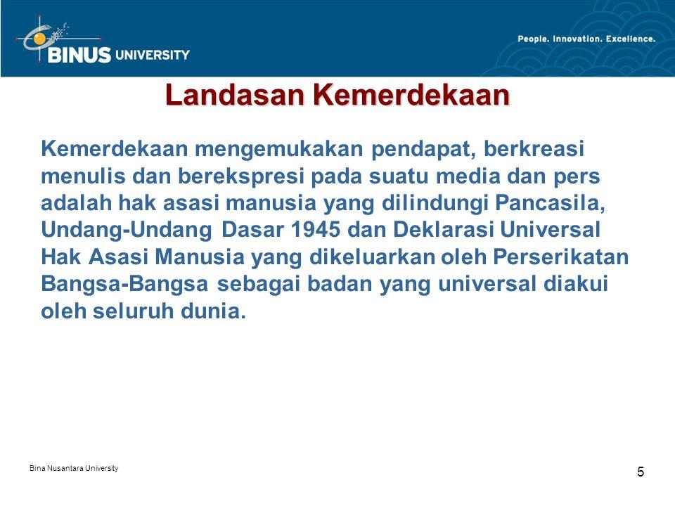 Bina Nusantara University 5 Landasan Kemerdekaan Kemerdekaan mengemukakan pendapat, berkreasi menulis dan berekspresi pada suatu media dan pers adalah hak asasi manusia yang dilindungi Pancasila, Undang-Undang Dasar 1945 dan Deklarasi Universal Hak Asasi Manusia yang dikeluarkan oleh Perserikatan Bangsa-Bangsa sebagai badan yang universal diakui oleh seluruh dunia.