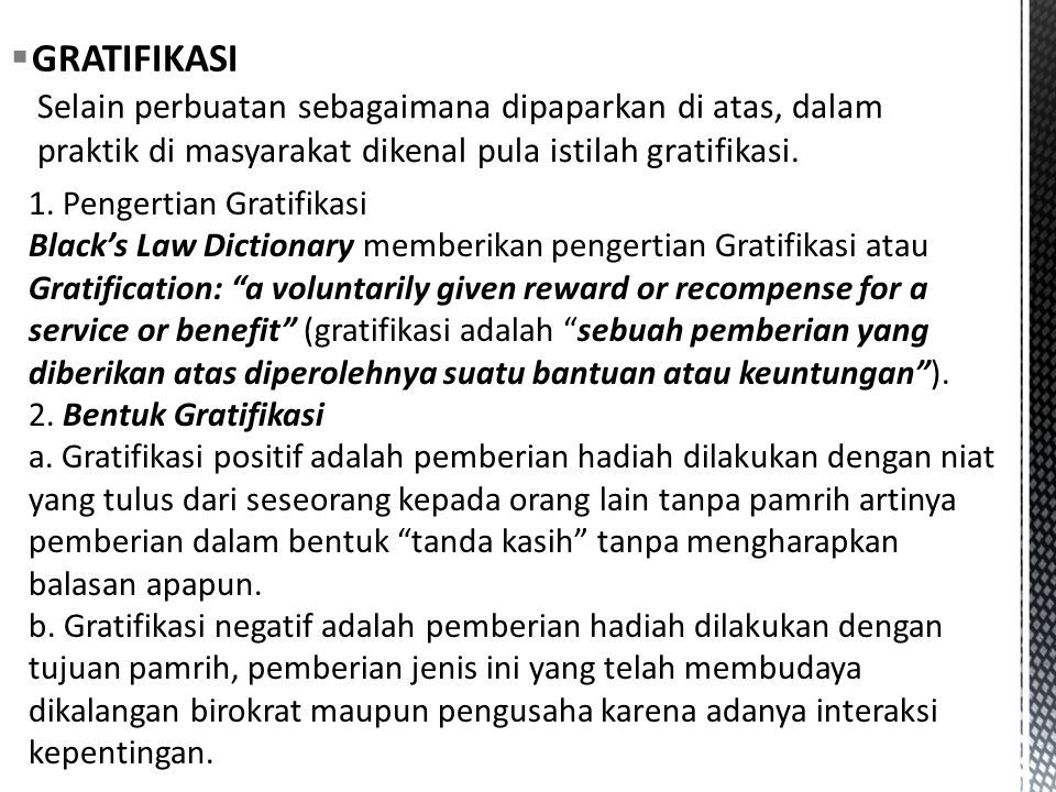 " GRATIFIKASI 1. Pengertian Gratifikasi Black's Law Dictionary memberikan pengertian Gratifikasi atau Gratification: ""a voluntarily given reward or re"