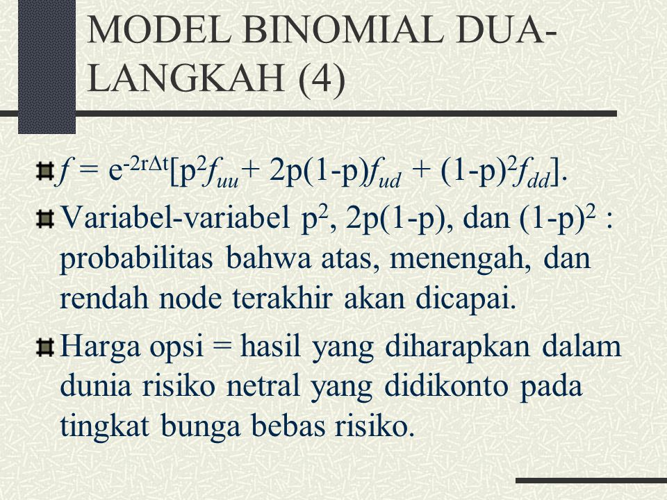 MODEL BINOMIAL DUA- LANGKAH (3) Pada node A, nilai opsi: = e -1,12x3/12 [(0,6523 x 2,0257) + (0,3477 x 0)] = 1,2823. Generalisasi: S 0  u x dan  d x