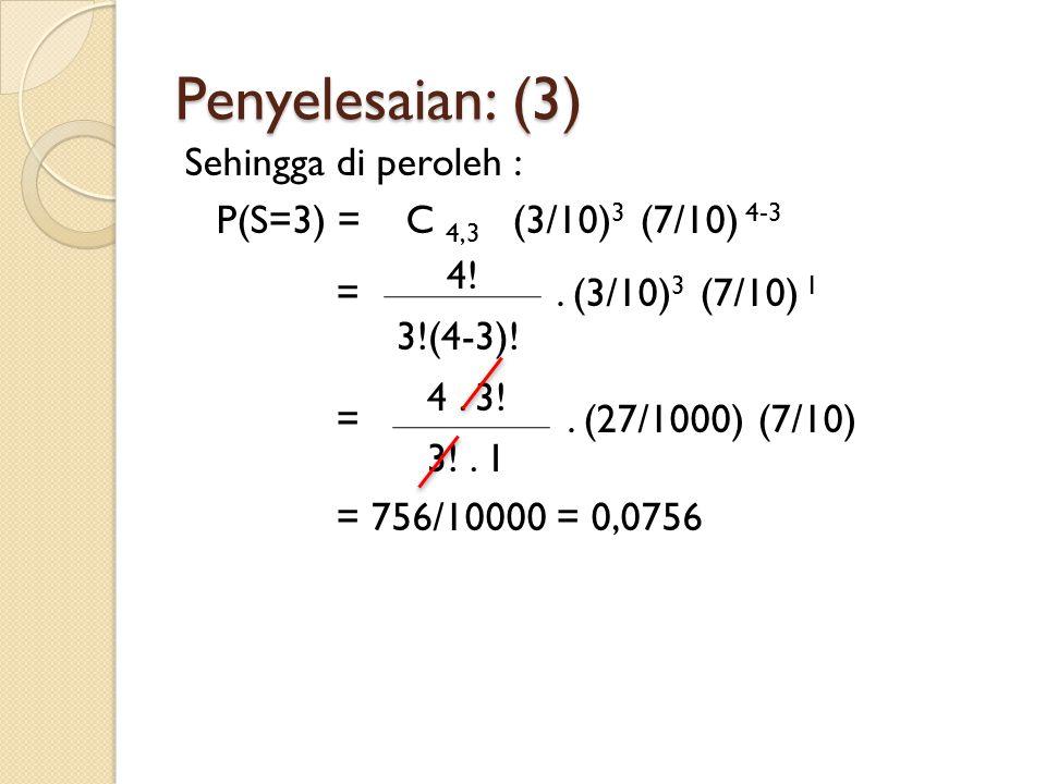 Penyelesaian: (3) Sehingga di peroleh : P(S=3) = C 4,3 (3/10) 3 (7/10) 4-3 =. (3/10) 3 (7/10) 1 =. (27/1000) (7/10) = 756/10000 = 0,0756 4! 3!(4-3)! 4