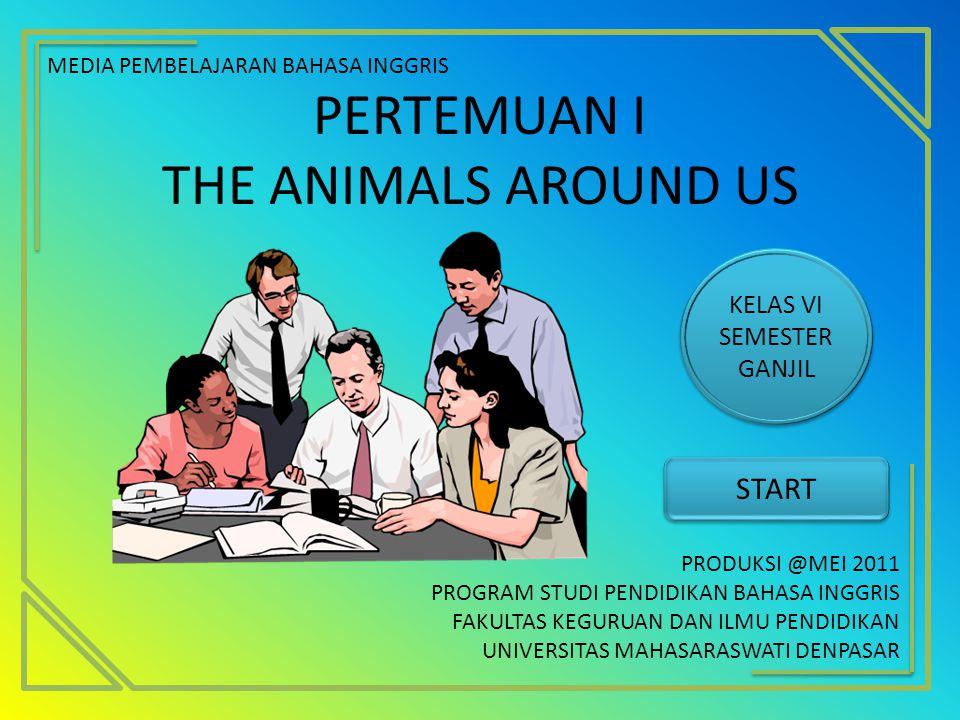 PERTEMUAN I THE ANIMALS AROUND US MEDIA PEMBELAJARAN BAHASA INGGRIS PRODUKSI @MEI 2011 PROGRAM STUDI PENDIDIKAN BAHASA INGGRIS FAKULTAS KEGURUAN DAN I