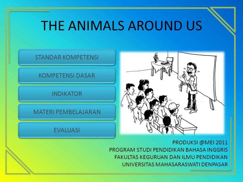 THE ANIMALS AROUND US KOMPETENSI DASAR STANDAR KOMPETENSI INDIKATOR MATERI PEMBELAJARAN EVALUASI PRODUKSI @MEI 2011 PROGRAM STUDI PENDIDIKAN BAHASA IN