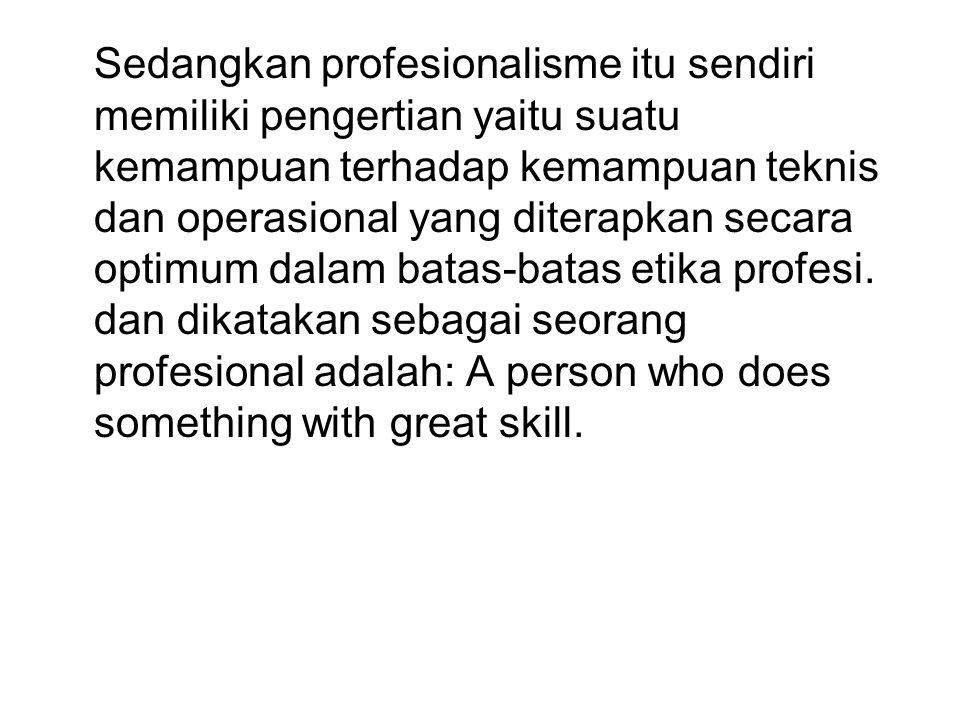 Sedangkan profesionalisme itu sendiri memiliki pengertian yaitu suatu kemampuan terhadap kemampuan teknis dan operasional yang diterapkan secara optimum dalam batas-batas etika profesi.