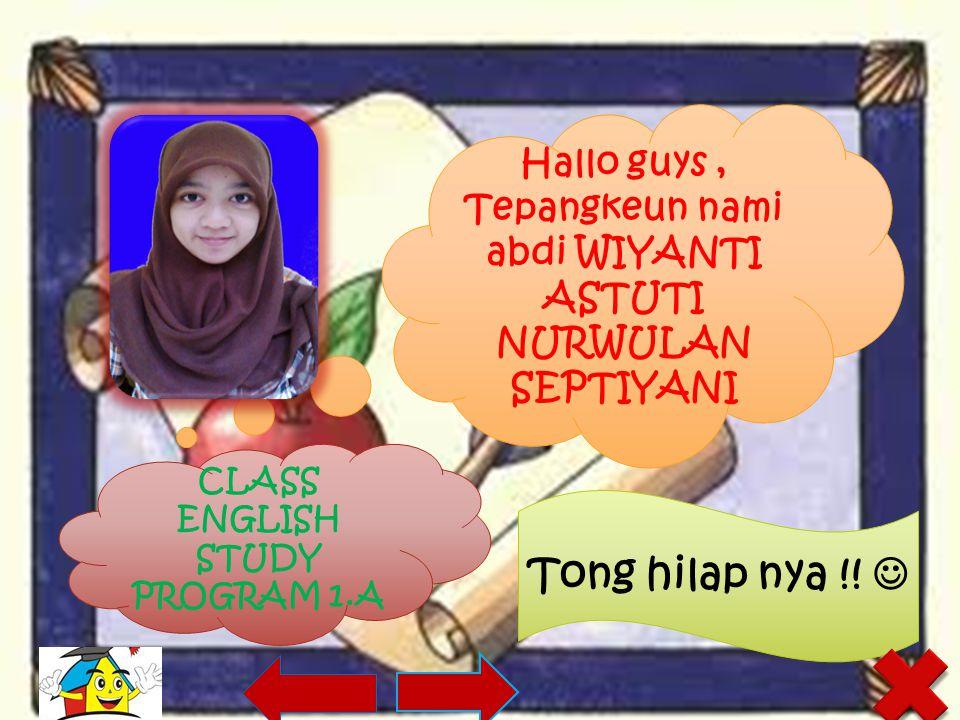 Hallo guys, Tepangkeun nami abdi WIYANTI ASTUTI NURWULAN SEPTIYANI CLASS ENGLISH STUDY PROGRAM 1.A Tong hilap nya !!