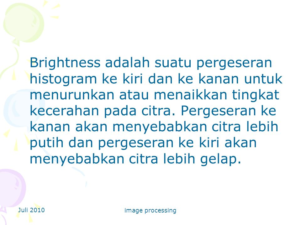 Juli 2010 image processing Brightness adalah suatu pergeseran histogram ke kiri dan ke kanan untuk menurunkan atau menaikkan tingkat kecerahan pada citra.