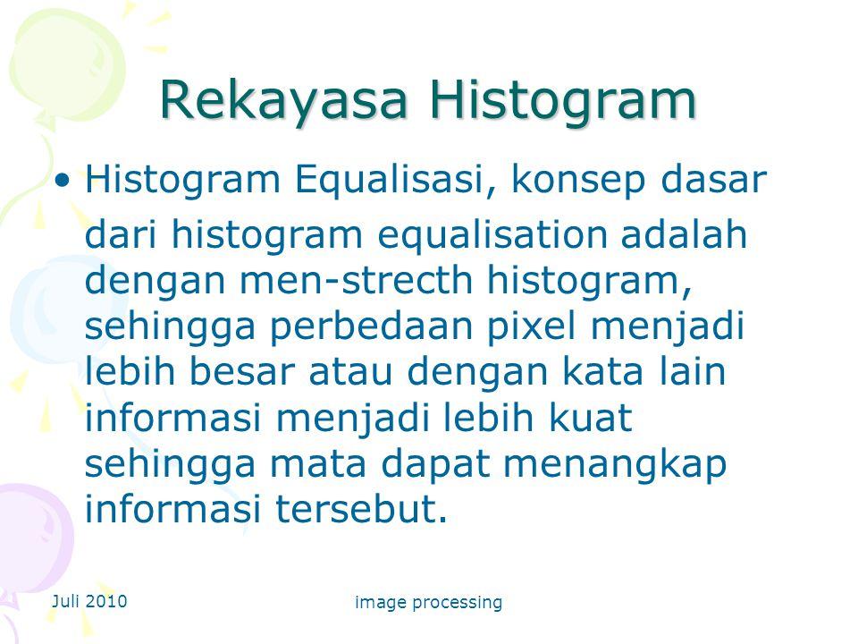 Juli 2010 image processing Rekayasa Histogram Histogram Equalisasi, konsep dasar dari histogram equalisation adalah dengan men-strecth histogram, sehingga perbedaan pixel menjadi lebih besar atau dengan kata lain informasi menjadi lebih kuat sehingga mata dapat menangkap informasi tersebut.