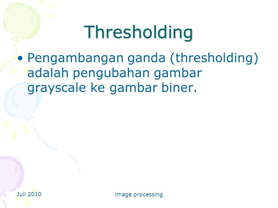 Juli 2010 image processing Thresholding Pengambangan ganda (thresholding) adalah pengubahan gambar grayscale ke gambar biner.