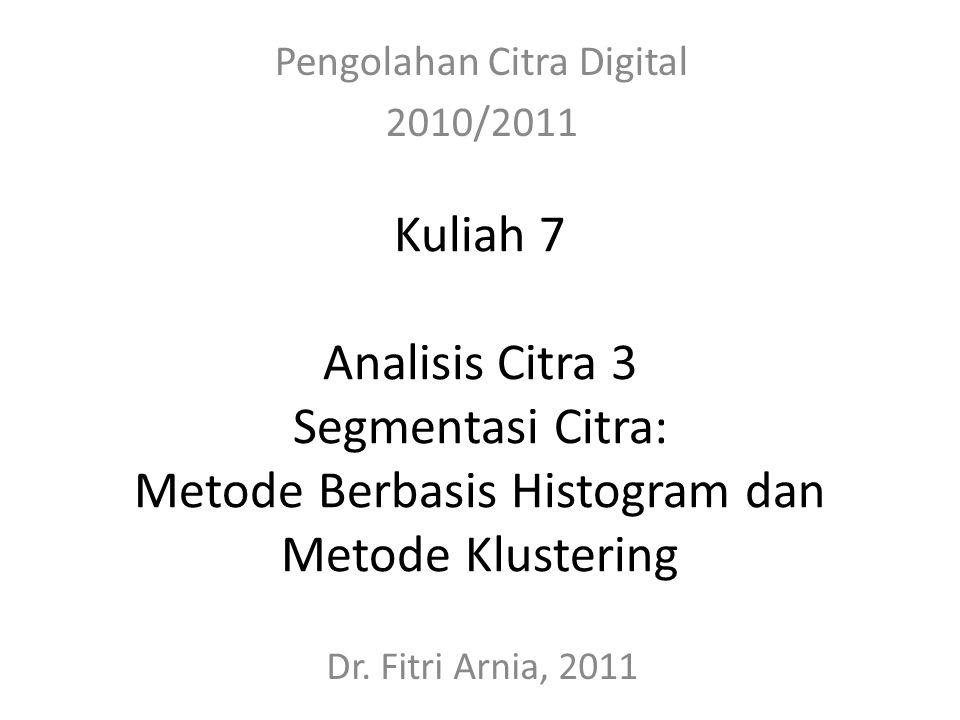 Kuliah 7 Analisis Citra 3 Segmentasi Citra: Metode Berbasis Histogram dan Metode Klustering Pengolahan Citra Digital 2010/2011 Dr. Fitri Arnia, 2011
