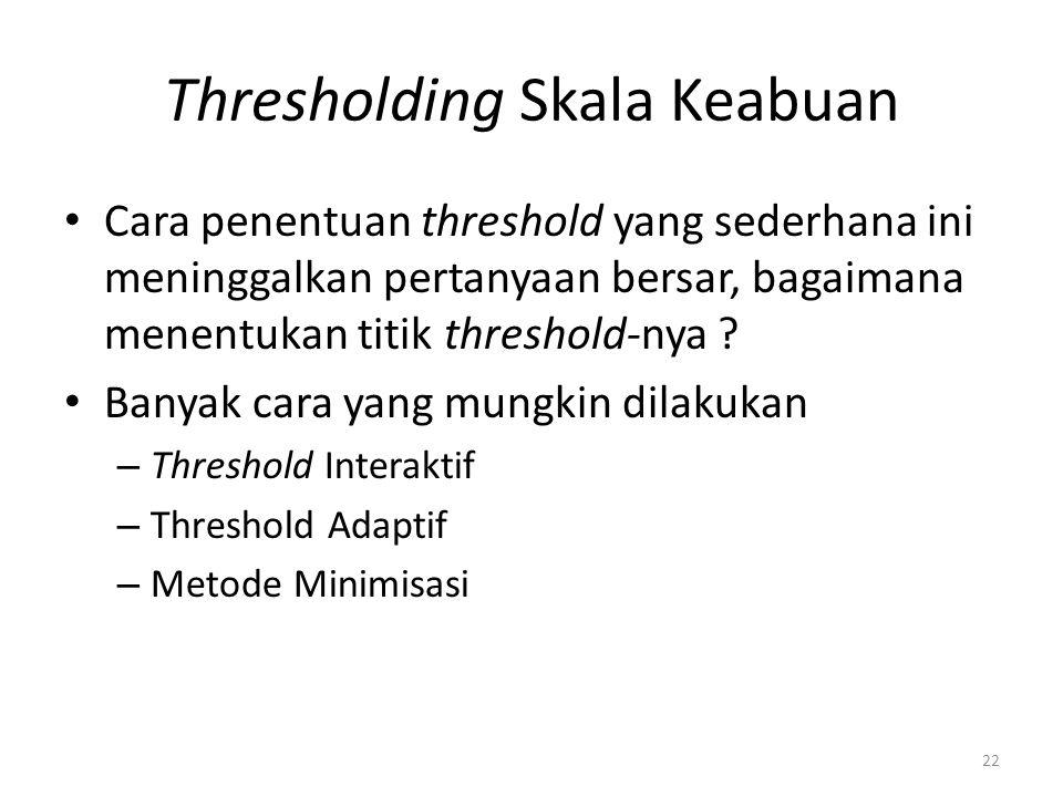 Thresholding Skala Keabuan Cara penentuan threshold yang sederhana ini meninggalkan pertanyaan bersar, bagaimana menentukan titik threshold-nya ? Bany