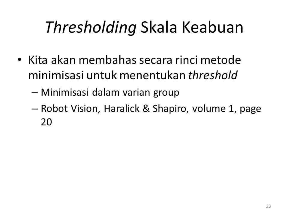 Thresholding Skala Keabuan Kita akan membahas secara rinci metode minimisasi untuk menentukan threshold – Minimisasi dalam varian group – Robot Vision