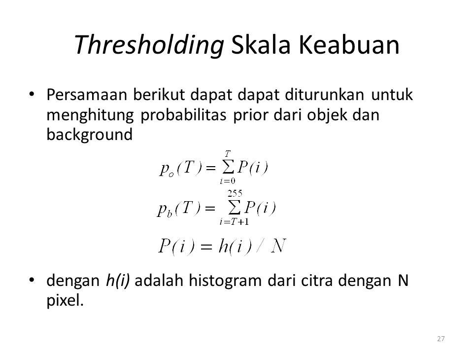 Thresholding Skala Keabuan Persamaan berikut dapat dapat diturunkan untuk menghitung probabilitas prior dari objek dan background dengan h(i) adalah h