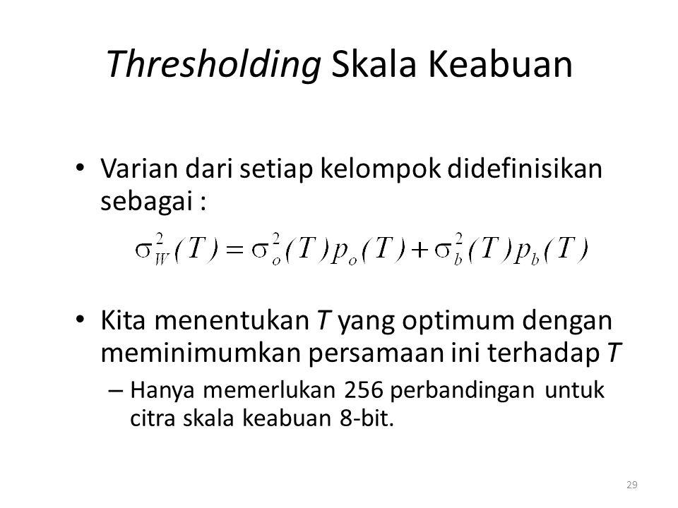 Thresholding Skala Keabuan Varian dari setiap kelompok didefinisikan sebagai : Kita menentukan T yang optimum dengan meminimumkan persamaan ini terhad