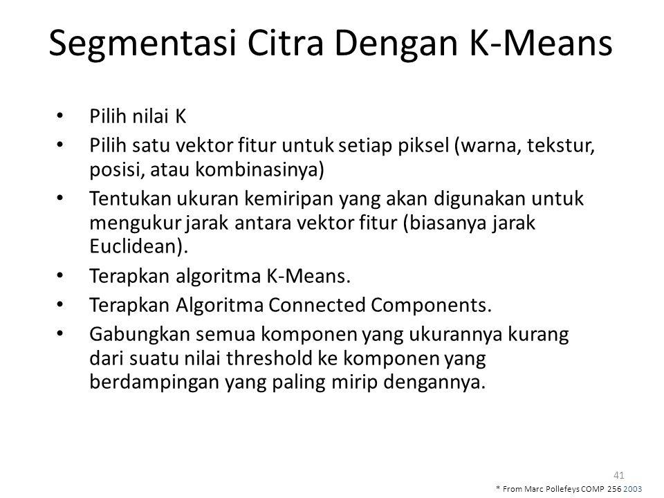 41 Segmentasi Citra Dengan K-Means Pilih nilai K Pilih satu vektor fitur untuk setiap piksel (warna, tekstur, posisi, atau kombinasinya) Tentukan ukur