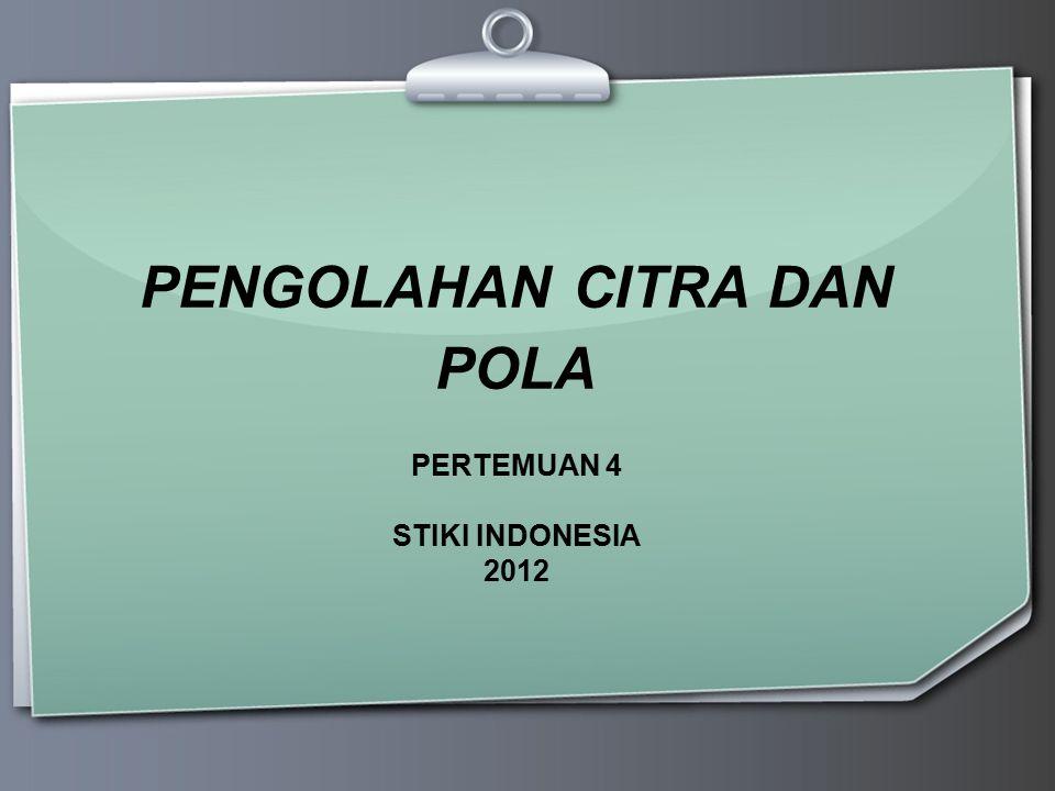 PENGOLAHAN CITRA DAN POLA PERTEMUAN 4 STIKI INDONESIA 2012