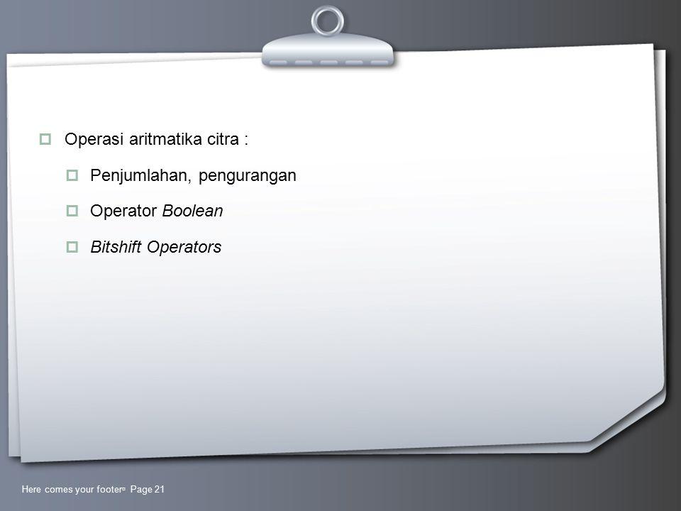  Operasi aritmatika citra :  Penjumlahan, pengurangan  Operator Boolean  Bitshift Operators Here comes your footer  Page 21