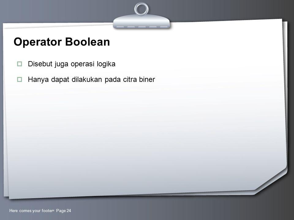 Operator Boolean  Disebut juga operasi logika  Hanya dapat dilakukan pada citra biner Here comes your footer  Page 24