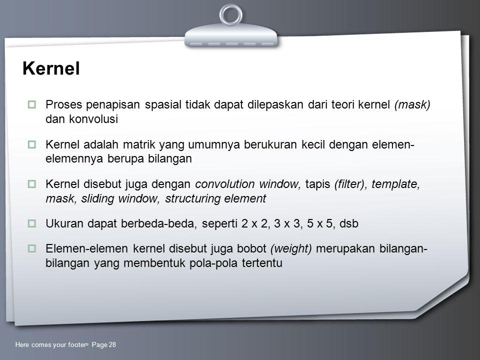 Kernel  Proses penapisan spasial tidak dapat dilepaskan dari teori kernel (mask) dan konvolusi  Kernel adalah matrik yang umumnya berukuran kecil dengan elemen- elemennya berupa bilangan  Kernel disebut juga dengan convolution window, tapis (filter), template, mask, sliding window, structuring element  Ukuran dapat berbeda-beda, seperti 2 x 2, 3 x 3, 5 x 5, dsb  Elemen-elemen kernel disebut juga bobot (weight) merupakan bilangan- bilangan yang membentuk pola-pola tertentu Here comes your footer  Page 28