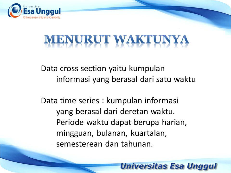 Data cross section yaitu kumpulan informasi yang berasal dari satu waktu Data time series : kumpulan informasi yang berasal dari deretan waktu.