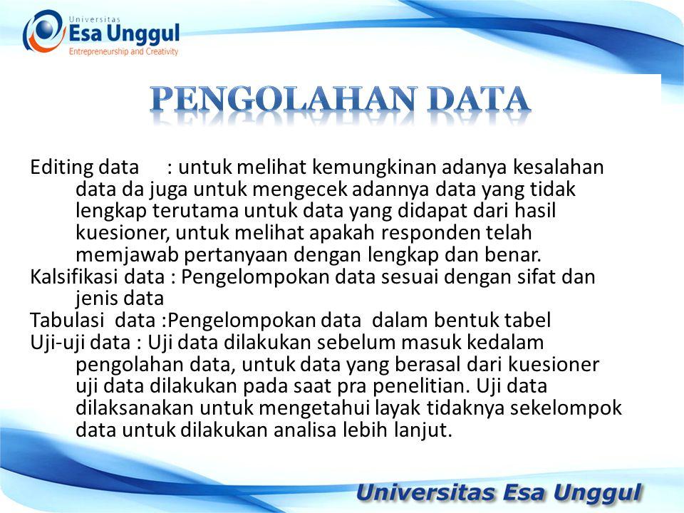 Editing data : untuk melihat kemungkinan adanya kesalahan data da juga untuk mengecek adannya data yang tidak lengkap terutama untuk data yang didapat dari hasil kuesioner, untuk melihat apakah responden telah memjawab pertanyaan dengan lengkap dan benar.