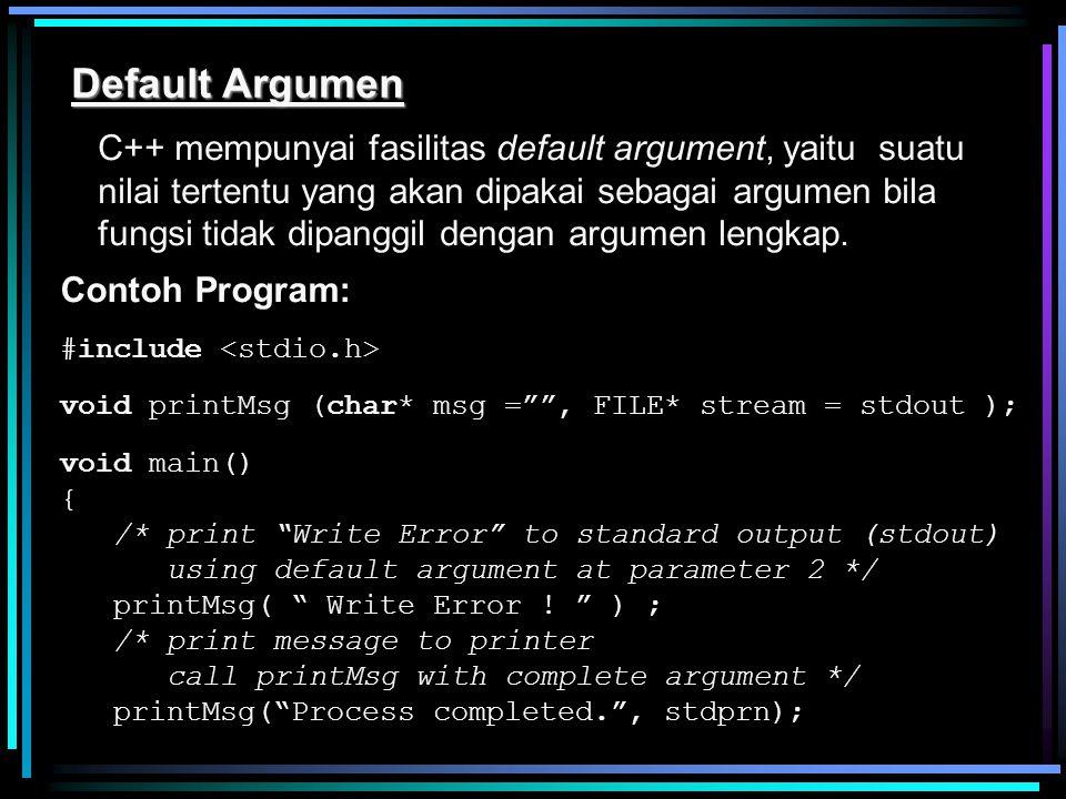 Default Argumen C++ mempunyai fasilitas default argument, yaitu suatu nilai tertentu yang akan dipakai sebagai argumen bila fungsi tidak dipanggil den