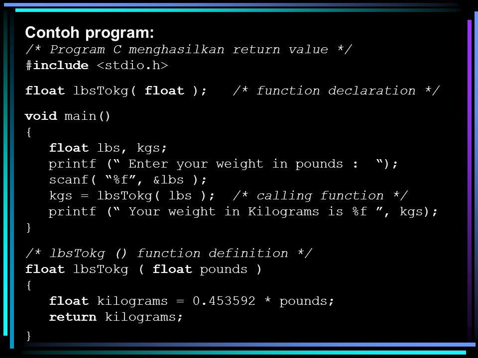 Contoh program: /* Program C menghasilkan return value */ #include float lbsTokg( float ); /* function declaration */ void main() { float lbs, kgs; pr