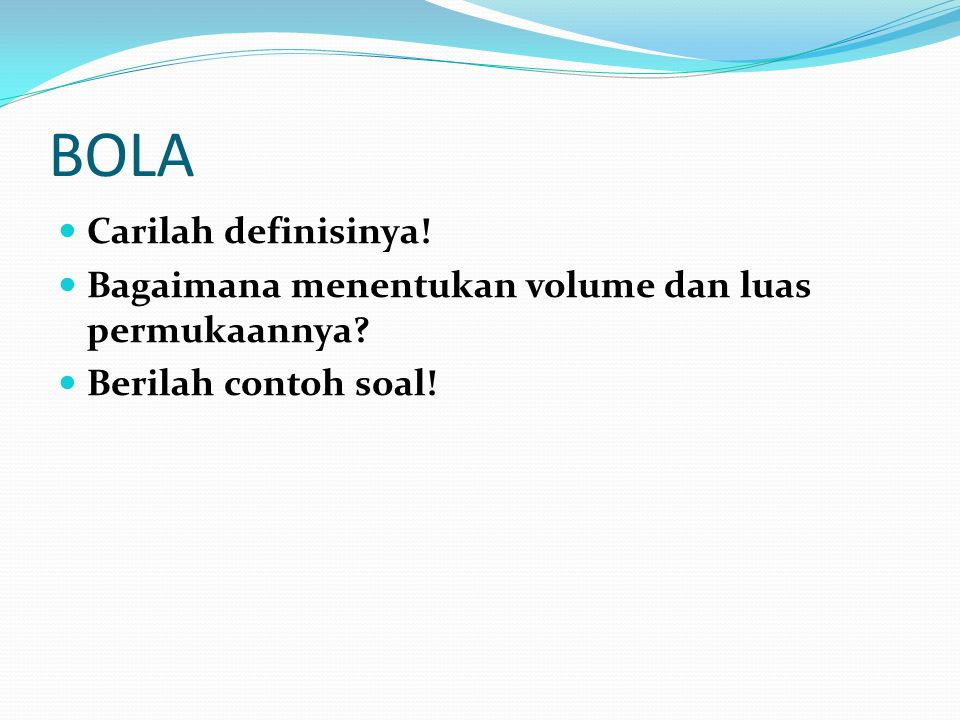BOLA Carilah definisinya! Bagaimana menentukan volume dan luas permukaannya? Berilah contoh soal!