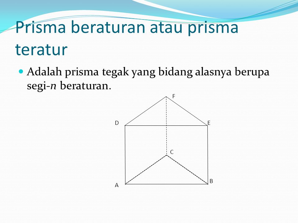 Prisma beraturan atau prisma teratur Adalah prisma tegak yang bidang alasnya berupa segi-n beraturan. A B C DE F